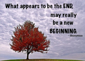 What appears to be the end, may really be a new beginning.