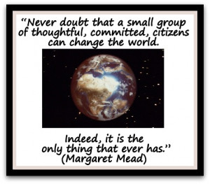 Never doubt that a small group of thoughtful, committed, citizens can ...
