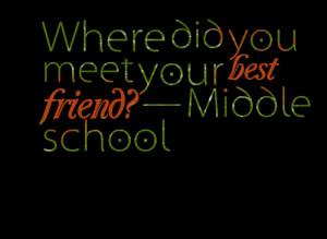 Quotes Picture: where did you meet your best friend? — middle school