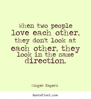 When two people love each other, they don't look at each other, they ...