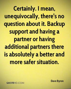 no question about it. Backup support and having a partner or having ...