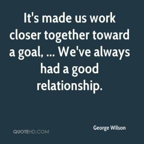 George Wilson - It's made us work closer together toward a goal ...
