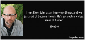 ... sort of became friends. He's got such a wicked sense of humor. - Moby