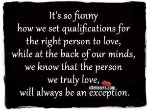 It's so funny how we set qualifications for the right person to love ...
