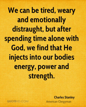 We can be tired, weary and emotionally distraught, but after spending ...