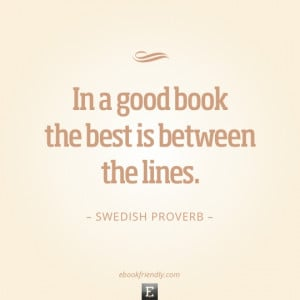 Swedish Proverb - In a good book the best is between the lines.