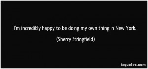 incredibly happy to be doing my own thing in New York. - Sherry ...