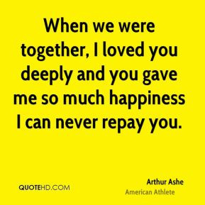 Arthur Ashe - When we were together, I loved you deeply and you gave ...