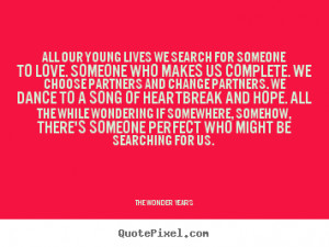 Quotes about love - All our young lives we search for someone to love ...