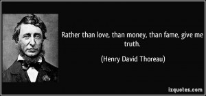 Rather than love, than money, than fame, give me truth. - Henry David ...