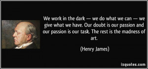 We work in the dark — we do what we can — we give what we have ...