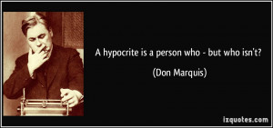 hypocrite is a person who - but who isn't? - Don Marquis