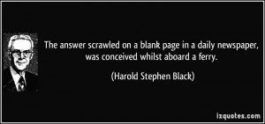 ... newspaper, was conceived whilst aboard a ferry. - Harold Stephen Black