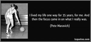 ... me. And then the focus came in on what I really was. - Pete Maravich