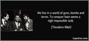 We live in a world of guns, bombs and terror. To conquer hate seems a ...