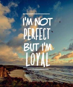 "Loyalty Quote 11: ""I'm not perfect but I'm loyal"""