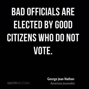 Bad officials are elected by good citizens who do not vote.