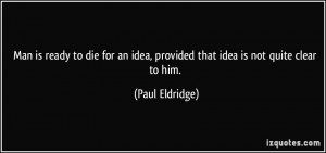 Man is ready to die for an idea, provided that idea is not quite clear ...