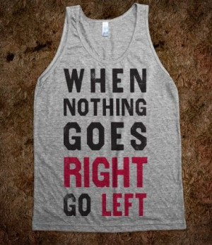 When Nothing Goes Right Go Left (Tank) #workout #tank #gear #tshirt # ...