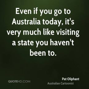 Pat Oliphant - Even if you go to Australia today, it's very much like ...