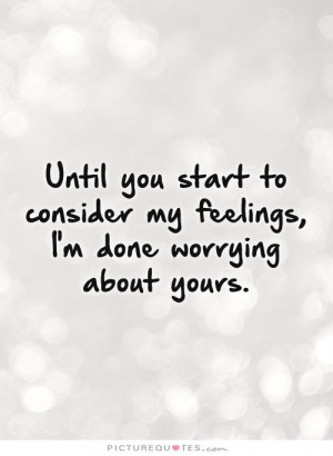 ... consider my feelings, I'm done worrying about yours Picture Quote #1