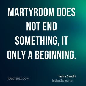 Indira Gandhi - Martyrdom does not end something, it only a beginning.