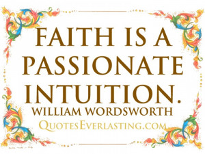 Faith is a passionate intuition. – William Wordsworth