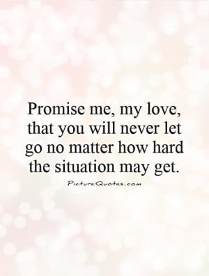 Promise me, my love, that you will never let go no matter how hard the ...