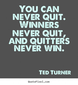 You can never quit. Winners never quit, and quitters never win. - Ted ...