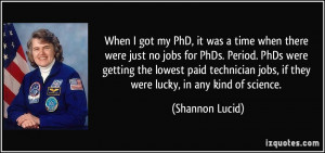 When I got my PhD, it was a time when there were just no jobs for PhDs ...