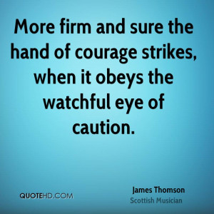 ... Hand Of Courage Strikes, When It Obeys The Watchful Eye Of Caution
