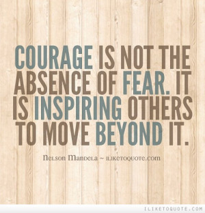 ... Is Not The Absence Of Fear. It Is Inspiring Others To Move Beyond It