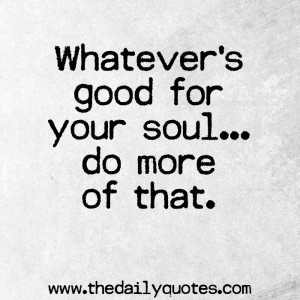 whatevers-good-for-your-soul-life-quotes-sayings.jpg