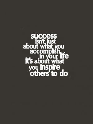 Success Isn't Just About What You Accomlish In Your Life It's ...