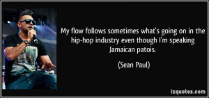 ... hip-hop industry even though I'm speaking Jamaican patois. - Sean Paul