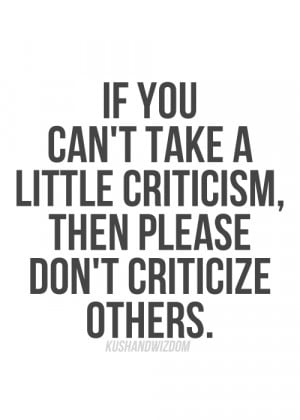 ... you can't take a little criticism then please don't criticize others