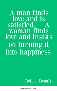 man finds love and is satisfied. A woman finds love and insists on ...