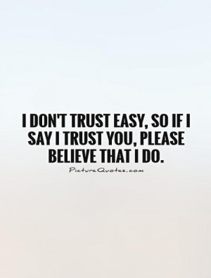 don't trust easy, so if I say I trust you, please believe that I do ...