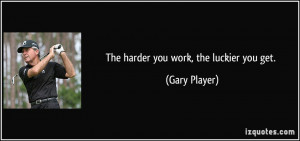 The harder you work, the luckier you get. - Gary Player
