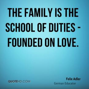 Felix Adler - The family is the school of duties - founded on love.