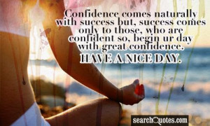 ... are confident so, begin ur day with great confidence. HAVE A NICE DAY