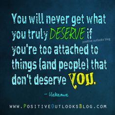 You will never get what you truly DESERVE if you're too attached to ...