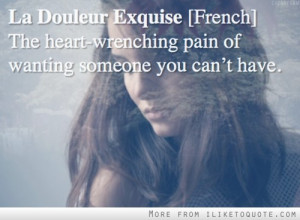 ... . French. The heart wrenching pain of wanting someone you can't have