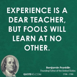 Experience is a dear teacher, but fools will learn at no other.