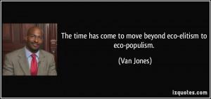 ... time has come to move beyond eco-elitism to eco-populism. - Van Jones