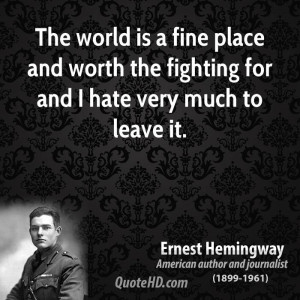 The world is a fine place and worth the fighting for and I hate very ...