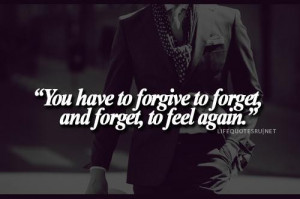 You have to forgive to forget and forget to feel again life quote