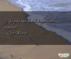 He put me back together again. -Lee Wood