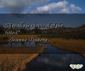 It really is survival of the fittest .