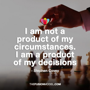 am not a product of my circumstances. I am a product of my decisions ...